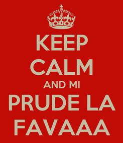 Poster: KEEP CALM AND MI PRUDE LA FAVAAA