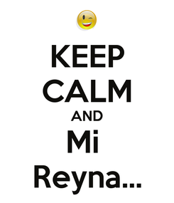 Poster: KEEP CALM AND Mi  Reyna...