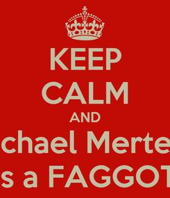 Poster: KEEP CALM AND Michael Mertens is a FAGGOT