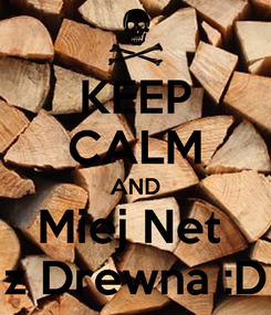 Poster: KEEP CALM AND Miej Net  z Drewna :D
