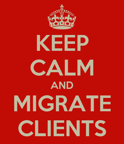 Poster: KEEP CALM AND MIGRATE CLIENTS