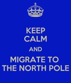 Poster: KEEP CALM AND MIGRATE TO  THE NORTH POLE