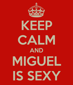 Poster: KEEP CALM AND MIGUEL IS SEXY