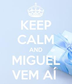Poster: KEEP CALM AND MIGUEL VEM AÍ