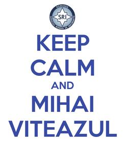 Poster: KEEP CALM AND MIHAI VITEAZUL