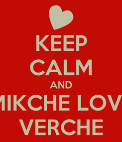 Poster: KEEP CALM AND MIKCHE LOVE VERCHE