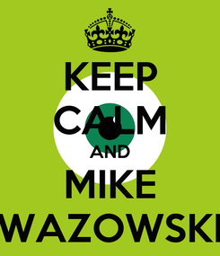 Poster: KEEP CALM AND MIKE WAZOWSKI