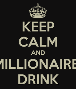 Poster: KEEP CALM AND MILLIONAIRE  DRINK