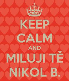 Poster: KEEP CALM AND MILUJI TĚ NIKOL B.