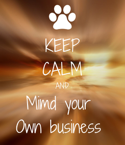 Poster: KEEP CALM AND Mimd your  Own business