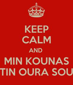 Poster: KEEP CALM AND  MIN KOUNAS TIN OURA SOU