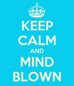 Poster: KEEP CALM AND MIND BLOWN