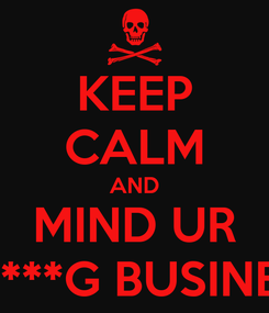 Poster: KEEP CALM AND MIND UR F*****G BUSINESS