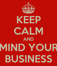 Poster: KEEP CALM AND MIND YOUR BUSINESS