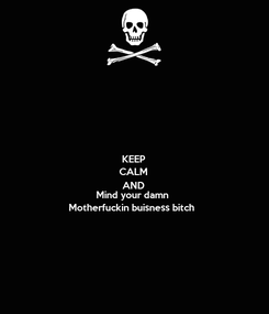 Poster: KEEP CALM AND Mind your damn Motherfuckin buisness bitch