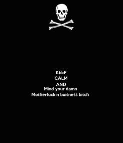 Poster: KEEP CALM AND Mind your damn Motherfuckin buisness bitch