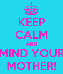 Poster: KEEP CALM AND MIND YOUR MOTHER!