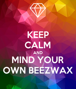 Poster: KEEP CALM AND MIND YOUR OWN BEEZWAX