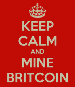 Poster: KEEP CALM AND MINE BRITCOIN