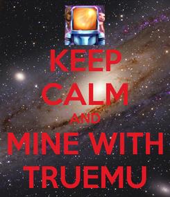 Poster: KEEP CALM AND MINE WITH TRUEMU