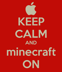 Poster: KEEP CALM AND minecraft ON