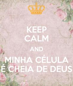Poster: KEEP CALM AND MINHA CÉLULA É CHEIA DE DEUS