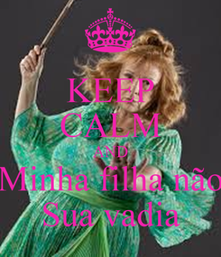 Poster: KEEP CALM AND Minha filha não Sua vadia