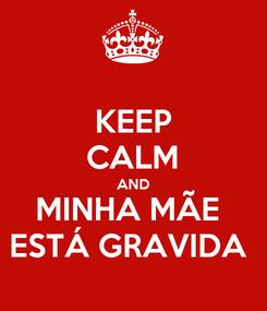 Poster: KEEP CALM AND MINHA MÃE  ESTÁ GRAVIDA