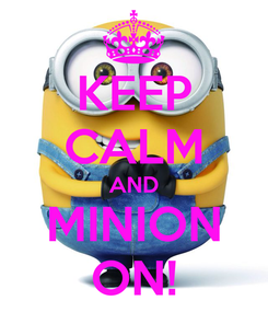 Poster: KEEP CALM AND MINION ON!