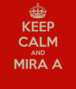 Poster: KEEP CALM AND MIRA A