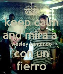Poster: keep calm and mira a  wesley cantando con un fierro