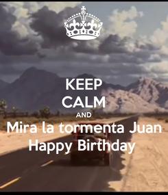 Poster: KEEP CALM AND Mira la tormenta Juan Happy Birthday