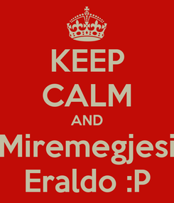 Poster: KEEP CALM AND Miremegjesi Eraldo :P