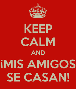 Poster: KEEP CALM AND ¡MIS AMIGOS SE CASAN!