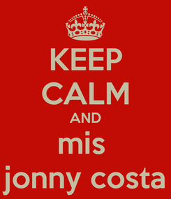 Poster: KEEP CALM AND mis  jonny costa
