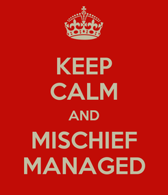 Poster: KEEP CALM AND MISCHIEF MANAGED