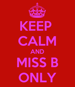 Poster: KEEP  CALM AND MISS B ONLY