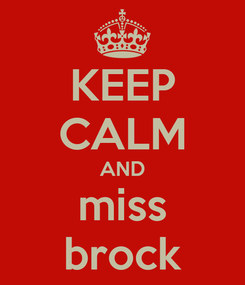 Poster: KEEP CALM AND miss brock