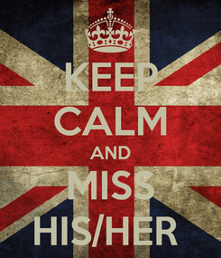 Poster: KEEP CALM AND MISS HIS/HER