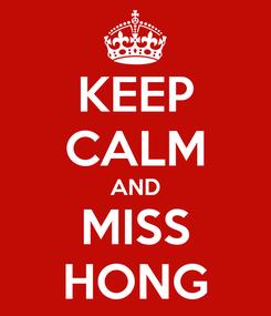 Poster: KEEP CALM AND MISS HONG
