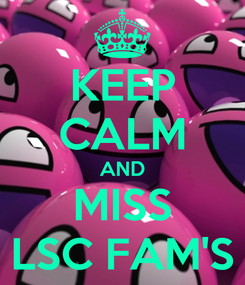 Poster: KEEP CALM AND MISS LSC FAM'S