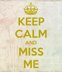 Poster: KEEP CALM AND MISS ME