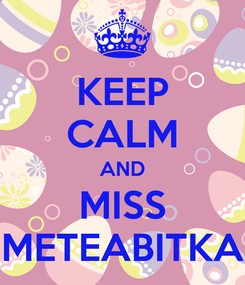 Poster: KEEP CALM AND MISS METEABITKA