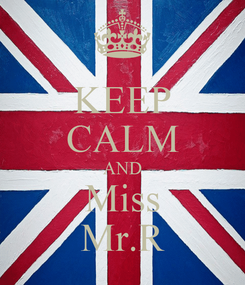 Poster: KEEP CALM AND Miss Mr.R