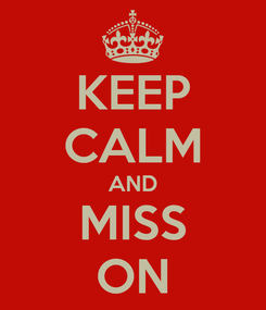 Poster: KEEP CALM AND MISS ON