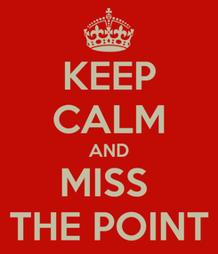 Poster: KEEP CALM AND MISS  THE POINT