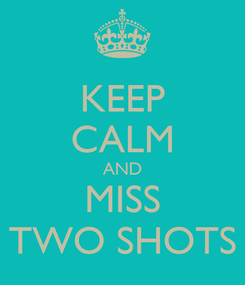 Poster: KEEP CALM AND MISS TWO SHOTS