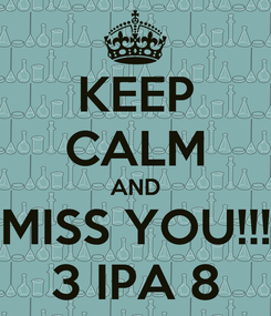 Poster: KEEP CALM AND MISS YOU!!! 3 IPA 8