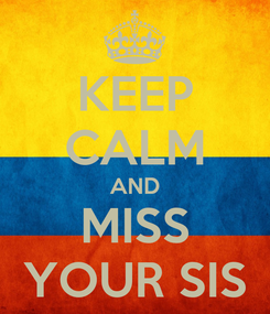 Poster: KEEP CALM AND MISS YOUR SIS