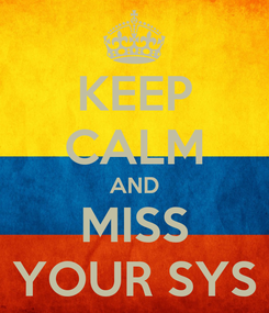 Poster: KEEP CALM AND MISS YOUR SYS